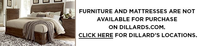 Furniture & Mattresses Not Available Online or 1-800-Dillards | Furniture & Mattress